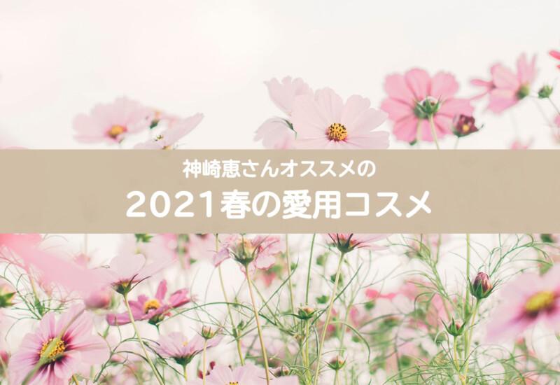神崎恵さん2021年春の愛用コスメ