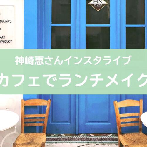 神崎恵さんカフェでランチインスタライブ